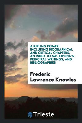 A Kipling Primer: Including Biographical and Critical Chapters, an Index to Mr. Kipling's Principal Writings, and Bibliographies - Knowles, Frederic Lawrence