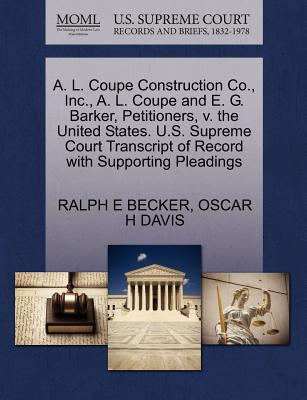 A. L. Coupe Construction Co., Inc., A. L. Coupe and E. G. Barker, Petitioners, V. the United States. U.S. Supreme Court Transcript of Record with Supporting Pleadings - Becker, Ralph E, and Davis, Oscar H