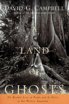 A Land of Ghosts: The Braided Lives of People and the Forest in Far Western Amazonia - Campbell, David G, M.D