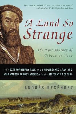 A Land So Strange: The Epic Journey of Cabeza de Vaca: The Extraordinary Tale of a Shipwrecked Spaniard Who Walked Across America in the Sixteenth Century - Resendez, Andres