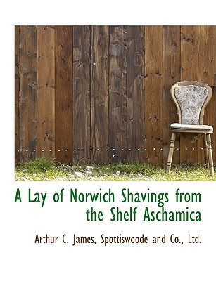 A Lay of Norwich Shavings from the Shelf Aschamica - James, Arthur C, and Spottiswoode and Co, Ltd (Creator)