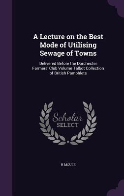 A Lecture on the Best Mode of Utilising Sewage of Towns: Delivered Before the Dorchester Farmers' Club Volume Talbot Collection of British Pamphlets - Moule, H