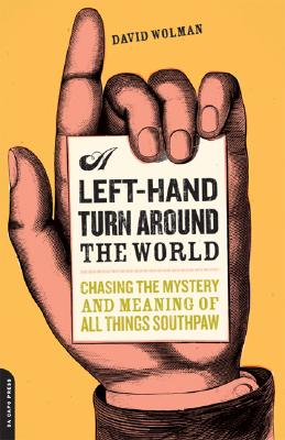 A Left-Hand Turn Around the World: Chasing the Mystery and Meaning of All Things Southpaw - Wolman, David