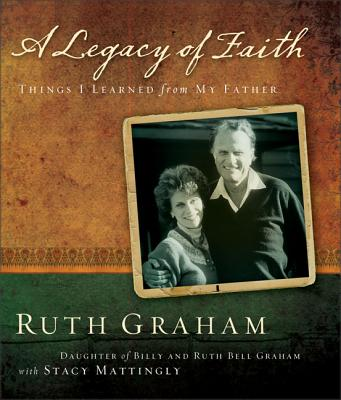 A Legacy of Faith: Things I Learned from My Father - Graham, Ruth, and Mattingly, Stacy