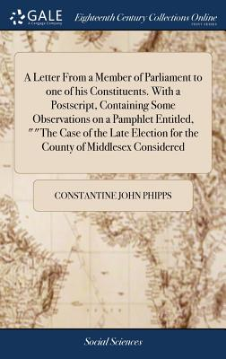 A Letter from a Member of Parliament to One of His Constituents. with a Postscript, Containing Some Observations on a Pamphlet Entitled, the Case of the Late Election for the County of Middlesex Considered - Phipps, Constantine John