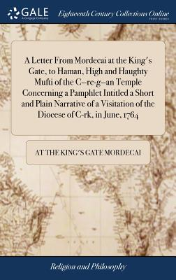 A Letter from Mordecai at the King's Gate, to Haman, High and Haughty Mufti of the C--Rc-G--An Temple Concerning a Pamphlet Intitled a Short and Plain Narrative of a Visitation of the Diocese of C-Rk, in June, 1764 - Mordecai, At The King's Gate