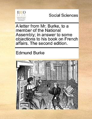 A Letter from Mr. Burke, to a Member of the National Assembly; In Answer to Some Objections to His Book on French Affairs. the Second Edition. - Burke, Edmund, III