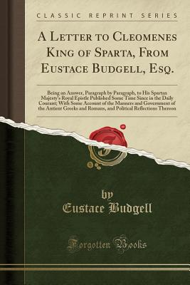 A Letter to Cleomenes King of Sparta, from Eustace Budgell, Esq.: Being an Answer, Paragraph by Paragraph, to His Spartan Majesty's Royal Epistle Published Some Time Since in the Daily Courant; With Some Account of the Manners and Government of the Antien - Budgell, Eustace