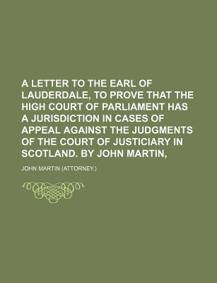 A Letter to the Earl of Lauderdale, to Prove That the High Court of Parliament Has a Jurisdiction in Cases of Appeal Against the Judgments of the Co - Martin, John