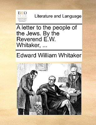 A Letter to the People of the Jews. by the Reverend E.W. Whitaker, ... - Whitaker, Edward William