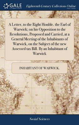 A Letter, to the Right Honble. the Earl of Warwick; On His Opposition to the Resolutions, Proposed and Carried, at a General Meeting of the Inhabitants of Warwick, on the Subject of the New Assessed Tax Bill. by an Inhabitant of Warwick - Inhabitant of Warwick