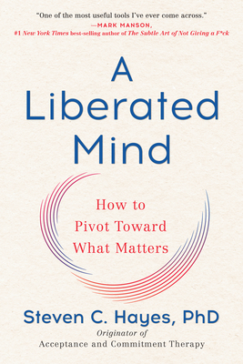 A Liberated Mind: How to Pivot Toward What Matters - Hayes, Steven C, PhD