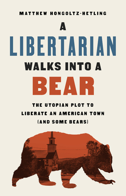A Libertarian Walks Into a Bear: The Utopian Plot to Liberate an American Town (and Some Bears) - Hongoltz-Hetling, Matthew