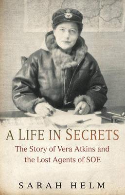 A Life in Secrets: The Story of Vera Atkins and the Lost Agents of SOE - Helm, Sarah