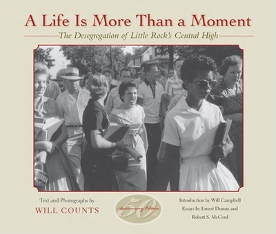 A Life Is More Than a Moment: The Desegregation of Little Rock's Central High - Counts, Will (Text by), and Dumas, Ernest, and McCord, Robert S