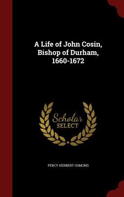 A Life of John Cosin, Bishop of Durham, 1660-1672 - Osmond, Percy Herbert