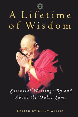 A Lifetime of Wisdom: Essential Writings by and about the Dalai Lama - Bstan-'Dzin-Rgy, and Willis, Clint (Editor), and Editors (Editor)