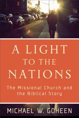 A Light to the Nations: The Missional Church and the Biblical Story - Goheen, Michael W, Dr., PH.D.