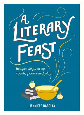 A Literary Feast: Recipes Inspired by Novels, Poems and Plays - Barclay, Jennifer