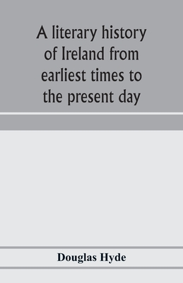 A literary history of Ireland from earliest times to the present day - Hyde, Douglas