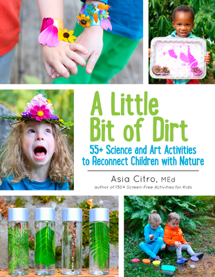 A Little Bit of Dirt: 55+ Science and Art Activities to Reconnect Children with Nature - Citro, Asia, Ed, M Ed