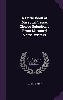 A Little Book of Missouri Verse; Choice Selections from Missouri Verse-Writers - Snoddy, James S