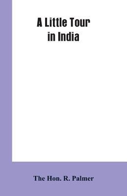 A Little Tour In India - Palmer, Hon R