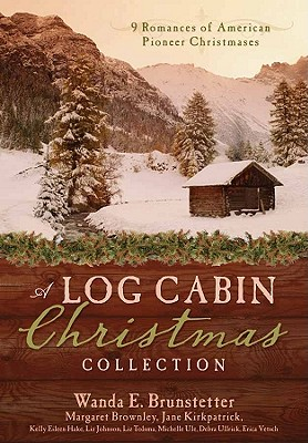 A Log Cabin Christmas: 9 Historical Romances During American Pioneer Christmases - Brunstetter, Wanda E, and Brownley, Margaret, and Hake, Kelly Eileen