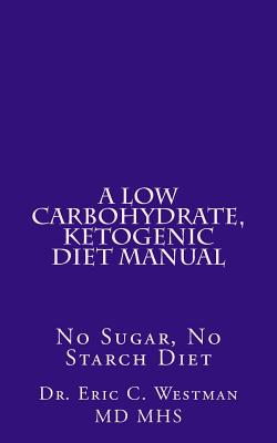 A Low Carbohydrate, Ketogenic Diet Manual: No Sugar, No Starch Diet book by Dr. Eric C Westman ...