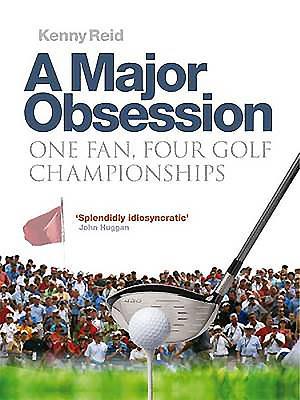 A Major Obsession: One Fan, Four Golf Championships - Reid, Kenny