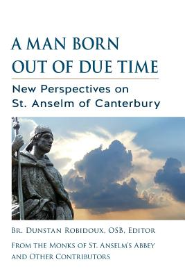 A Man Born Out of Due Time: New Perspectives on St. Anselm of Canterbury - Robidoux, Dunstan (Editor)
