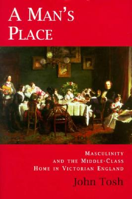 A Man's Place: Masculinity and the Middle-Class Home in Victorian England -