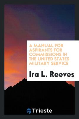 A Manual for Aspirants for Commissions in the United States Military Service - Reeves, Ira L