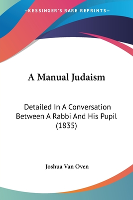 A Manual Judaism: Detailed in a Conversation Between a Rabbi and His Pupil (1835) - Oven, Joshua Van