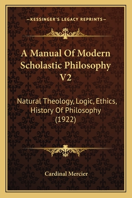 A Manual of Modern Scholastic Philosophy V2: Natural Theology, Logic, Ethics, History of Philosophy (1922) - Mercier, Cardinal