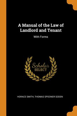 A Manual of the Law of Landlord and Tenant: With Forms - Smith, Horace, and Soden, Thomas Spooner