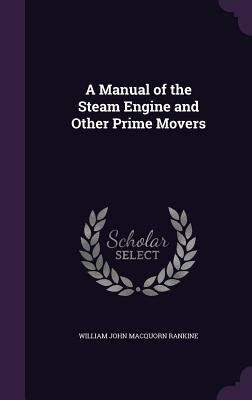 A Manual of the Steam Engine and Other Prime Movers - Rankine, William John Macquorn