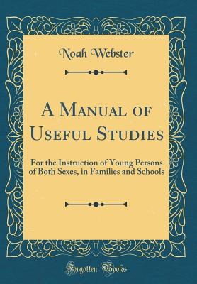 A Manual of Useful Studies: For the Instruction of Young Persons of Both Sexes, in Families and Schools (Classic Reprint) - Webster, Noah