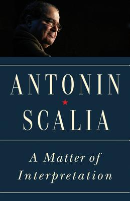 A Matter of Interpretation: Federal Courts and the Law - Scalia, Antonin