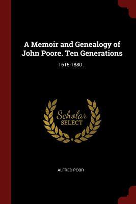 A Memoir and Genealogy of John Poore. Ten Generations: 1615-1880 .. - Poor, Alfred
