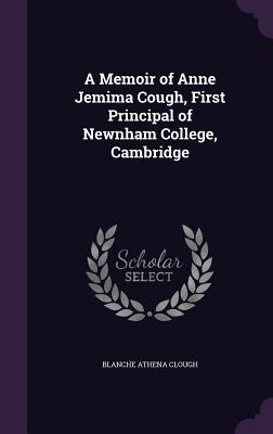 A Memoir of Anne Jemima Cough, First Principal of Newnham College, Cambridge - Clough, Blanche Athena