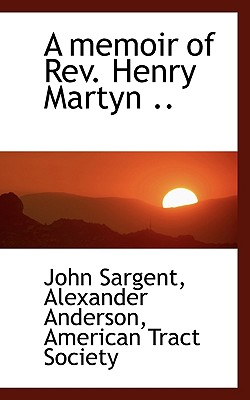 A Memoir of REV. Henry Martyn .. - Sargent, John, Sir, and Anderson, Alexander, and American Tract Society (Creator)