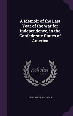 A Memoir of the Last Year of the War for Independence, in the Confederate States of America - Early, Jubal Anderson