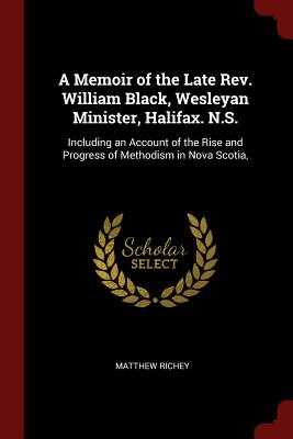 A Memoir of the Late REV. William Black, Wesleyan Minister, Halifax. N.S.: Including an Account of the Rise and Progress of Methodism in Nova Scotia, - Richey, Matthew