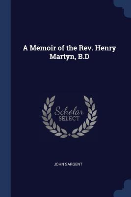 A Memoir of the Rev. Henry Martyn, B.D - Sargent, John