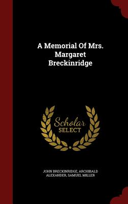 A Memorial of Mrs. Margaret Breckinridge - Breckinridge, John, and Alexander, Archibald, and Miller, Samuel