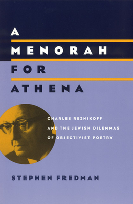 A Menorah for Athena: Charles Reznikoff and the Jewish Dilemmas of Objectivist Poetry - Fredman, Stephen