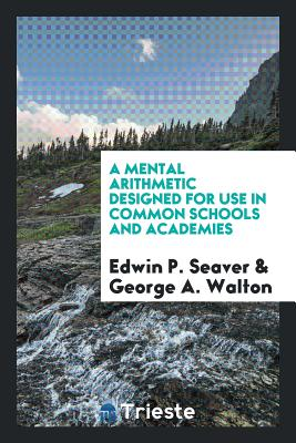 A Mental Arithmetic Designed for Use in Common Schools and Academies - Seaver, Edwin P