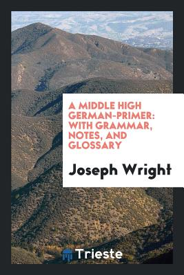 A Middle High German-Primer: With Grammar, Notes, and Glossary - Wright, Joseph