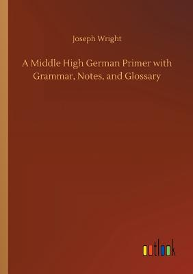 A Middle High German Primer with Grammar, Notes, and Glossary - Wright, Joseph